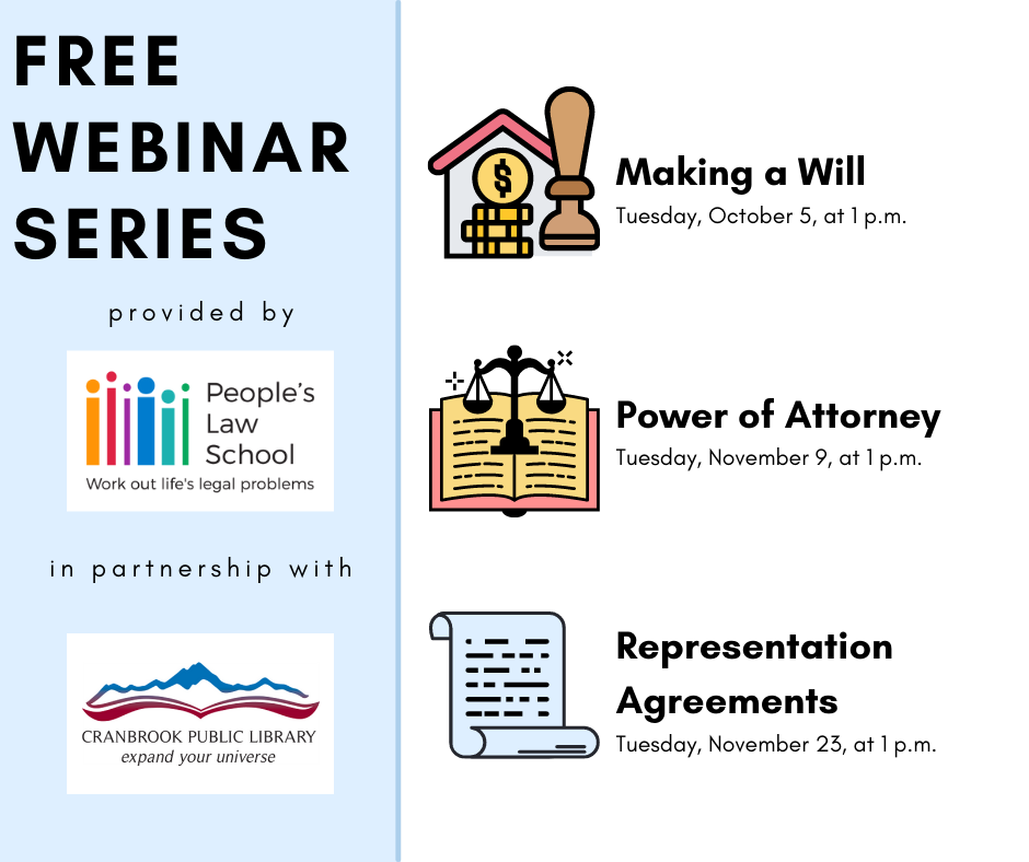 Text on image reads: Free webinar series provided by People's Law School in partnership with the Cranbrook Public Library. Part 1: Making a Will in B.C. - October 5 at 1 p.m. Part 2: Power of Attorney - November 9 at 1 p.m. Part 3: Representation Agreements - November 23 at 1 p.m. Registration Required.